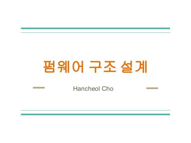 펌웨어 구조 설계 Hancheol Cho