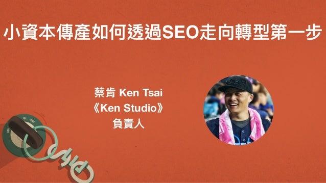 ⼩小資本傳產如何透過SEO走向轉型第⼀一步 蔡肯 Ken Tsai 《Ken Studio》 負責⼈人