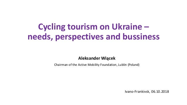 Cycling tourism on Ukraine – needs, perspectives and bussiness Aleksander Wiącek Chairman of the Active Mobility Foundatio...