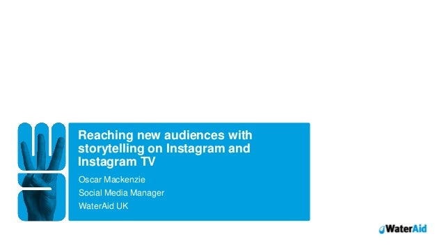 Reaching new audiences with storytelling on Instagram and Instagram TV Oscar Mackenzie WaterAid UK Social Media Manager Wa...