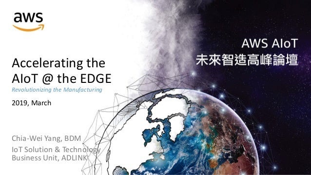 Accelerating the AIoT @ the EDGE Revolutionizing the Manufacturing 2019, March Chia-Wei Yang, BDM IoT Solution & Technolog...