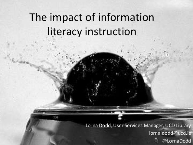 The impact of informationliteracy instructionLorna Dodd, User Services Manager, UCD Librarylorna.dodd@ucd.ie@LornaDodd