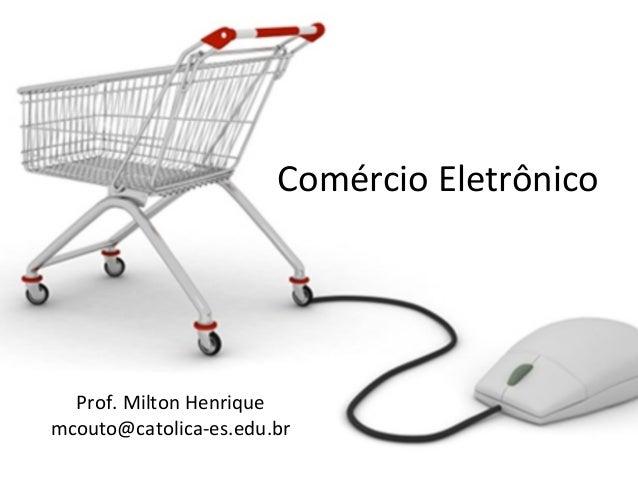 Comércio Eletrônico  Prof. Milton Henrique mcouto@catolica-es.edu.br