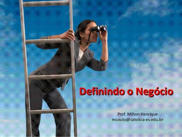 Definindo o NegócioDefinindo o Negócio Prof. Milton Henrique mcouto@catolica-es.edu.br