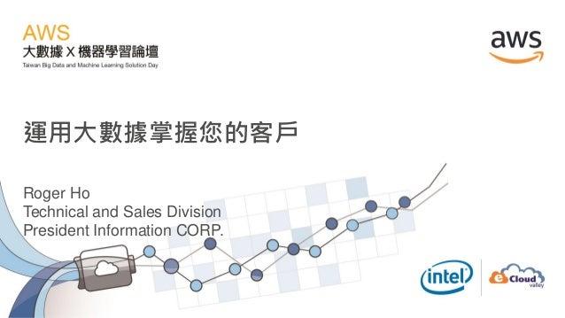 運用大數據掌握您的客戶 Roger Ho Technical and Sales Division President Information CORP.