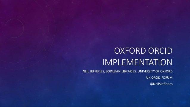 OXFORD ORCID IMPLEMENTATION NEIL JEFFERIES, BODLEIAN LIBRARIES, UNIVERSITY OF OXFORD UK ORCID FORUM @NeilSJefferies