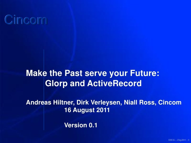 Cincom  Make the Past serve your Future:      Glorp and ActiveRecord  Andreas Hiltner, Dirk Verleysen, Niall Ross, Cincom ...
