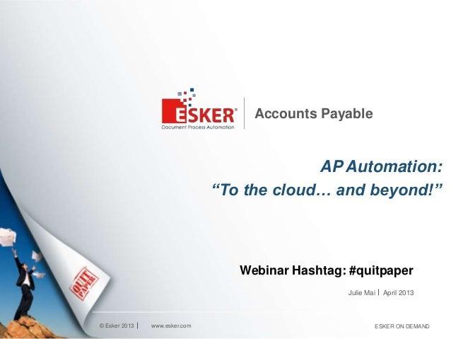 """© Esker 2013Accounts PayableAP Automation:""""To the cloud… and beyond!""""Julie Maiwww.esker.com ESKER ON DEMANDApril 2013Webin..."""