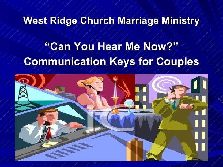 "West Ridge Church Marriage Ministry <ul><li>"" Can You Hear Me Now?"" </li></ul><ul><li>Communication Keys for Couples </li>..."