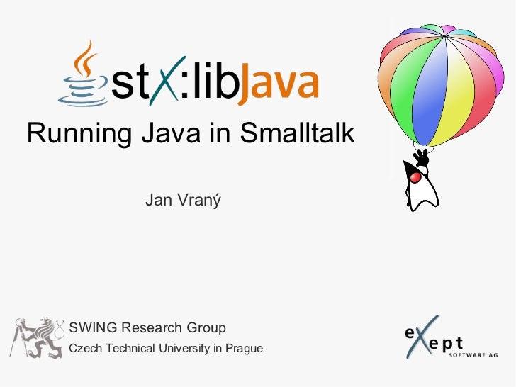 Running Java in Smalltalk                 Jan Vraný   SWING Research Group   Czech Technical University in Prague