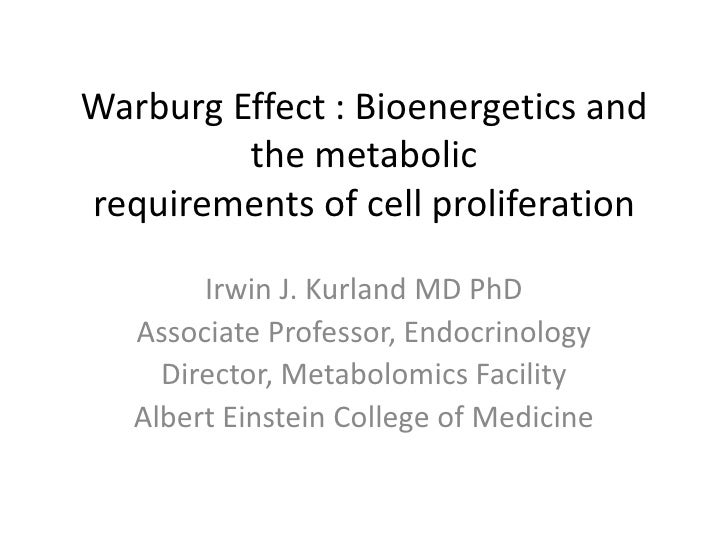 Warburg Effect : Bioenergetics and the metabolicrequirements of cell proliferation<br />Irwin J. Kurland MD PhD<br />Assoc...