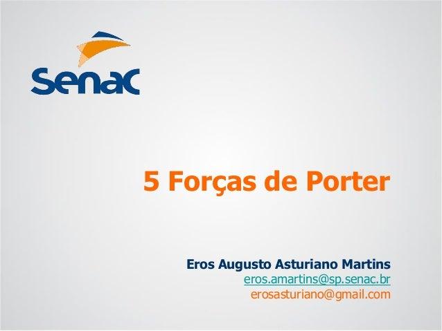 Eros Augusto Asturiano Martins  eros.amartins@sp.senac.br  erosasturiano@gmail.com  5 Forças de Porter