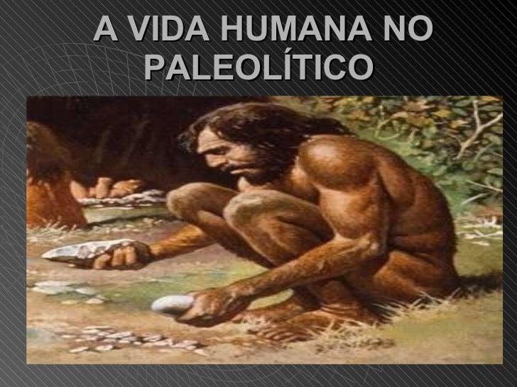 A VIDA HUMANA NO PALEOLÍTICO