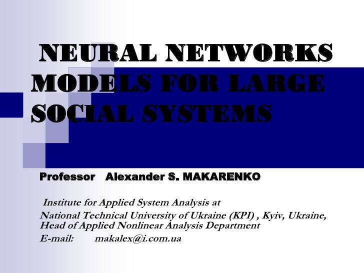 NEURAL NETWORKS MODELS FOR LARGE SOCIAL SYSTEMS  Professor Alexander S. MAKARENKO  Institute for Applied System Analysis a...