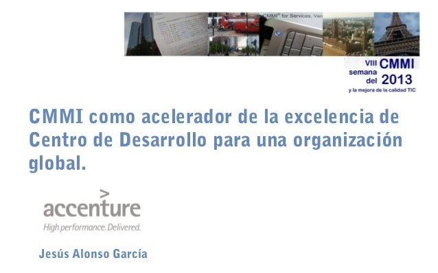 CMMI como acelerador de la excelencia de Centro de Desarrollo para una organización global.  Jesús Alonso García
