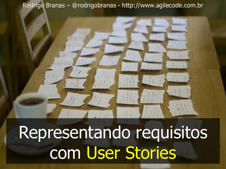 Rodrigo Branas – @rodrigobranas - http://www.agilecode.com.brRepresentando requisitos   com User Stories