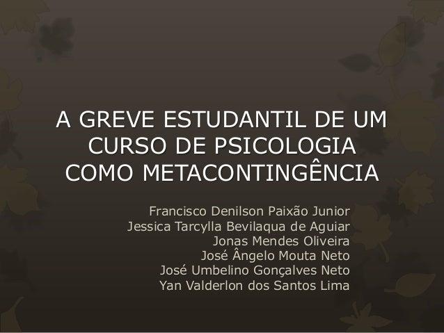 A GREVE ESTUDANTIL DE UM  CURSO DE PSICOLOGIA  COMO METACONTINGÊNCIA  Francisco Denilson Paixão Junior  Jessica Tarcylla B...