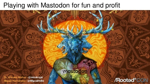Playing with Mastodon for fun and profit Dr. Alfonso Muñoz - @mindcrypt Miguel Hernández - @MiguelHzBz