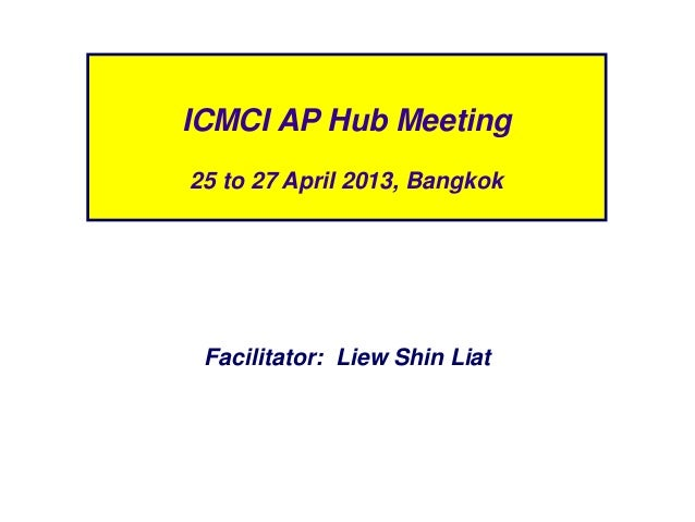 Facilitator: Liew Shin LiatICMCI AP Hub Meeting25 to 27 April 2013, Bangkok