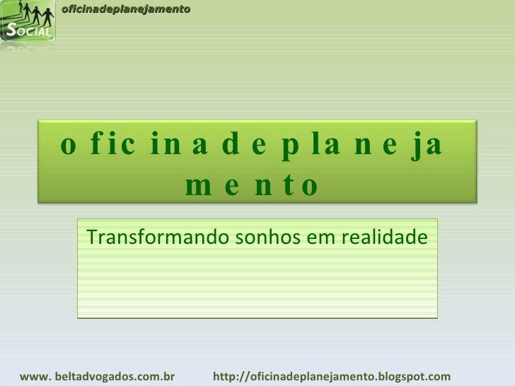Transformando sonhos em realidade oficinadeplanejamento www. beltadvogados.com.br  http://oficinadeplanejamento.blogspot.c...