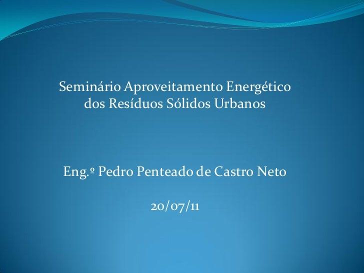 Seminário Aproveitamento Energético   dos Resíduos Sólidos UrbanosEng.º Pedro Penteado de Castro Neto             20/07/11
