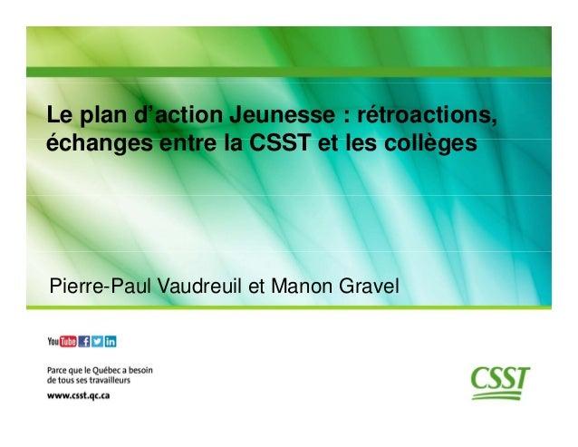 Le plan d'action Jeunesse : rétroactions, échanges entre la CSST et les collèges  Pierre-Paul Vaudreuil et Manon Gravel