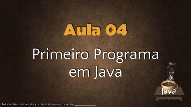 Todos os direitos de reprodução e distribuição reservados ao site Primeiro Programa em Java Aula 04