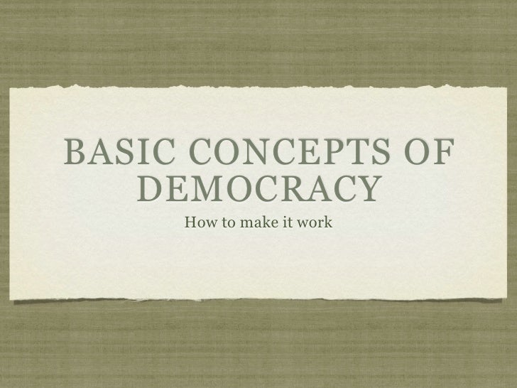 BASIC CONCEPTS OF   DEMOCRACY     How to make it work