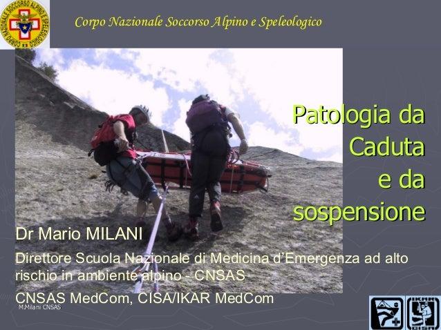 Corpo Nazionale Soccorso Alpino e Speleologico  Dr Mario MILANI  Patologia da Caduta e da sospensione  Direttore Scuola Na...