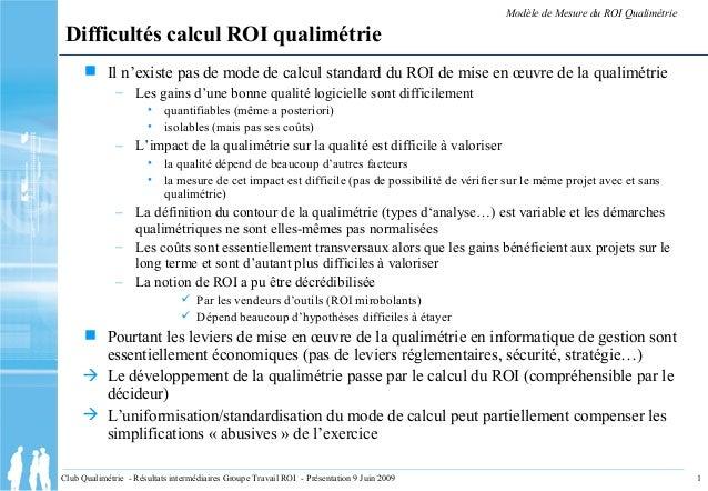 1Club Qualimétrie - Résultats intermédiaires Groupe Travail ROI - Présentation 9 Juin 2009 Difficultés calcul ROI qualimét...