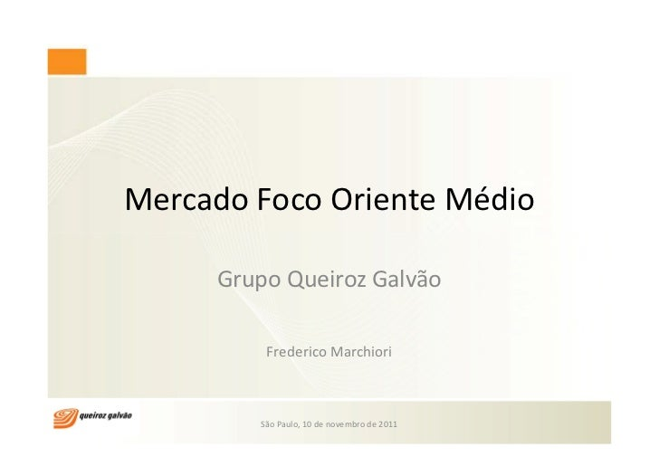 Mercado Foco Oriente Médio     Grupo Queiroz Galvão         Frederico Marchiori        São Paulo, 10 de novembro de 2011