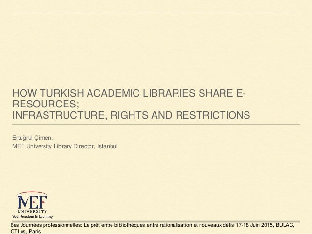 HOW TURKISH ACADEMIC LIBRARIES SHARE E- RESOURCES; INFRASTRUCTURE, RIGHTS AND RESTRICTIONS Ertuğrul Çimen, MEF University ...
