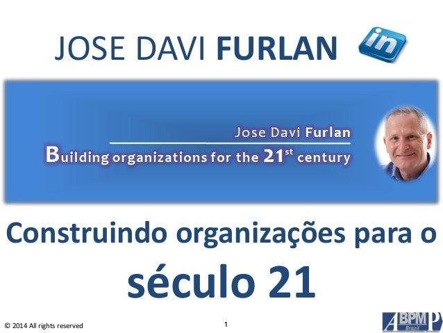 © 2014 All rights reserved Construindo organizações para o século 21 1 JOSE DAVI FURLAN