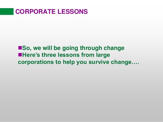 CORPORATE LESSONS So, we will be going through change Here's three lessons from large corporations to help you survive c...