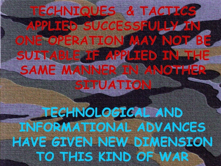 TECHNIQUES  & TACTICS APPLIED SUCCESSFULLY IN ONE OPERATION MAY NOT BE SUITABLE IF APPLIED IN THE SAME MANNER IN ANOTHER S...