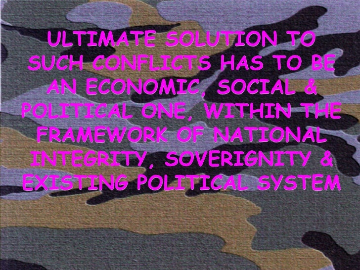 ULTIMATE SOLUTION TO SUCH CONFLICTS HAS TO BE AN ECONOMIC, SOCIAL & POLITICAL ONE, WITHIN THE FRAMEWORK OF NATIONAL INTEGR...