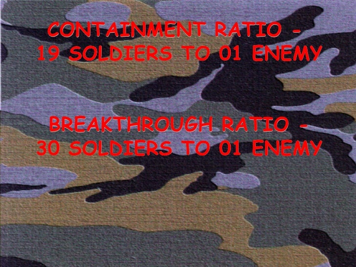 CONTAINMENT RATIO -  19 SOLDIERS TO 01 ENEMY BREAKTHROUGH RATIO - 30 SOLDIERS TO 01 ENEMY