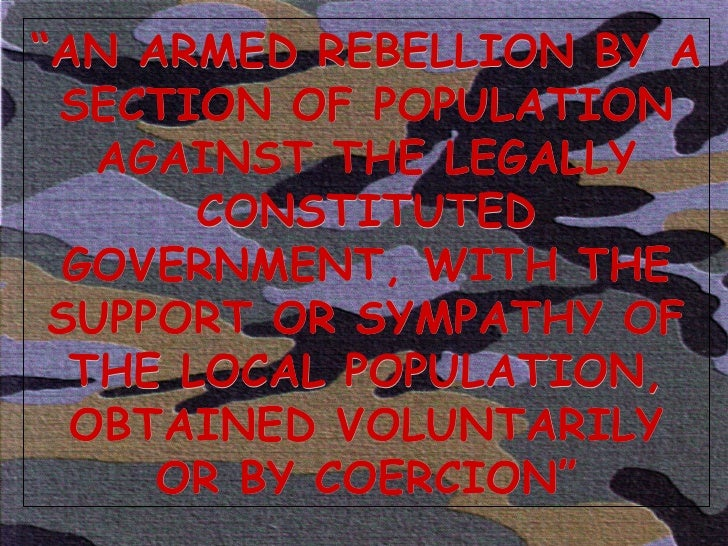 """"""" AN ARMED REBELLION BY A SECTION OF POPULATION AGAINST THE LEGALLY CONSTITUTED GOVERNMENT, WITH THE SUPPORT OR SYMPATHY O..."""