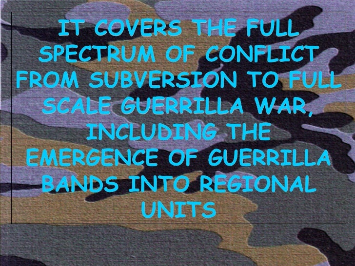 IT COVERS THE FULL SPECTRUM OF CONFLICT FROM SUBVERSION TO FULL SCALE GUERRILLA WAR, INCLUDING THE EMERGENCE OF GUERRILLA ...
