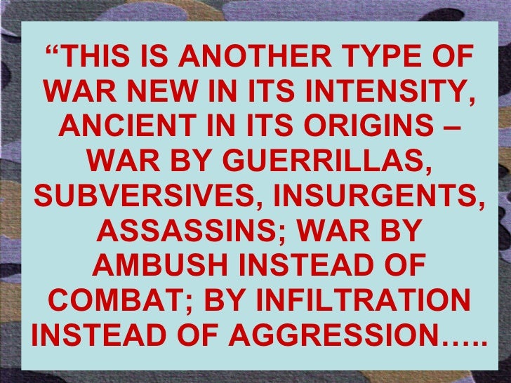 """"""" THIS IS ANOTHER TYPE OF WAR NEW IN ITS INTENSITY, ANCIENT IN ITS ORIGINS – WAR BY GUERRILLAS, SUBVERSIVES, INSURGENTS, A..."""