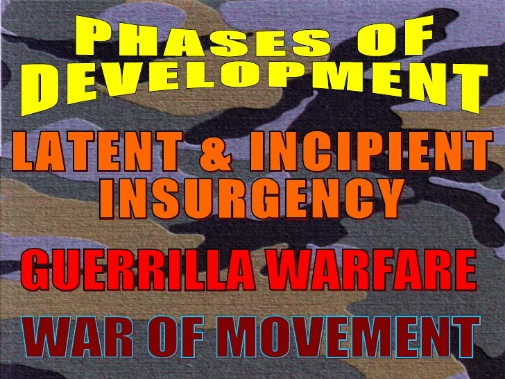 PHASES OF DEVELOPMENT LATENT & INCIPIENT INSURGENCY GUERRILLA WARFARE WAR OF MOVEMENT