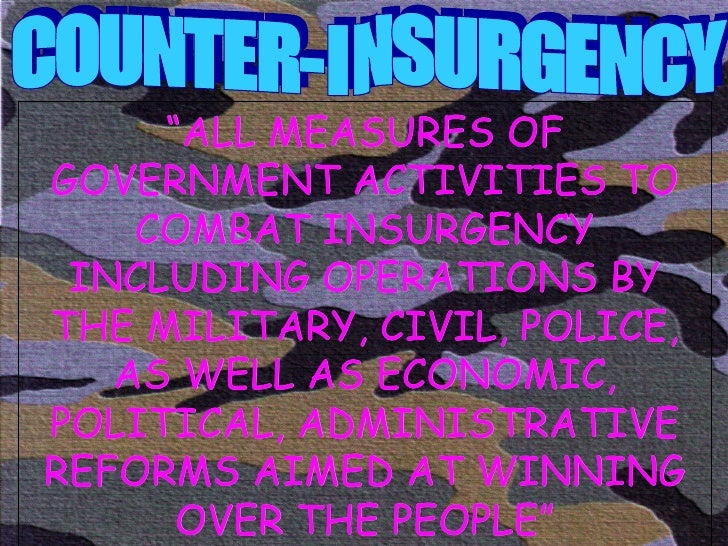 """COUNTER-INSURGENCY """" ALL MEASURES OF GOVERNMENT ACTIVITIES TO COMBAT INSURGENCY INCLUDING OPERATIONS BY THE MILITARY, CIVI..."""