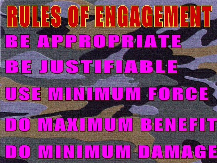 RULES OF ENGAGEMENT BE APPROPRIATE BE JUSTIFIABLE USE MINIMUM FORCE DO MAXIMUM BENEFIT DO MINIMUM DAMAGE