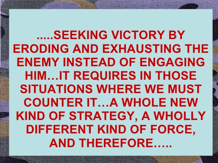 .....SEEKING VICTORY BY ERODING AND EXHAUSTING THE ENEMY INSTEAD OF ENGAGING HIM…IT REQUIRES IN THOSE SITUATIONS WHERE WE ...