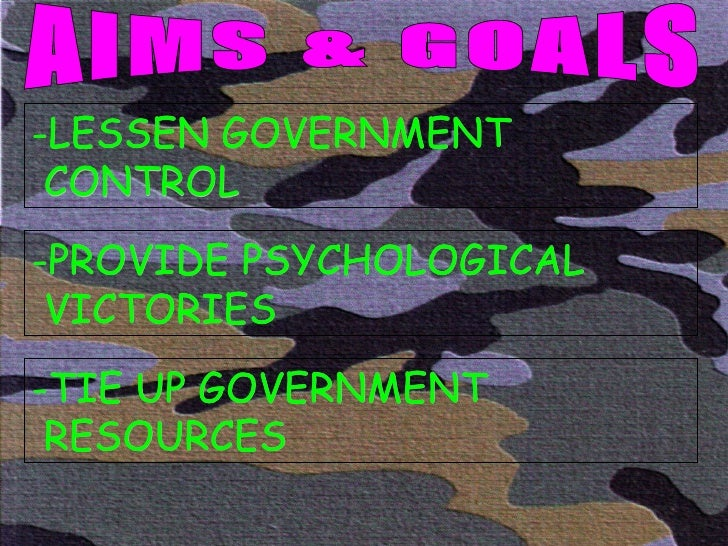 AIMS & GOALS -LESSEN GOVERNMENT  CONTROL -PROVIDE PSYCHOLOGICAL VICTORIES -TIE UP GOVERNMENT RESOURCES