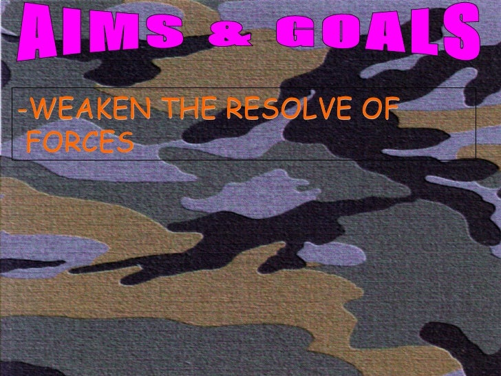 AIMS & GOALS -WEAKEN THE RESOLVE OF FORCES