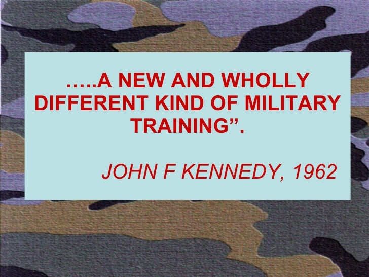 """… ..A NEW AND WHOLLY DIFFERENT KIND OF MILITARY TRAINING"""".   JOHN F KENNEDY, 1962"""