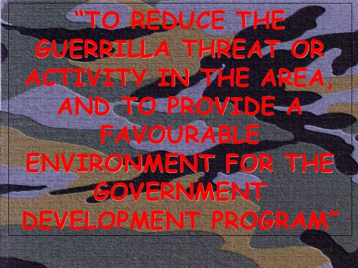 """"""" TO REDUCE THE GUERRILLA THREAT OR ACTIVITY IN THE AREA, AND TO PROVIDE A FAVOURABLE ENVIRONMENT FOR THE GOVERNMENT DEVEL..."""
