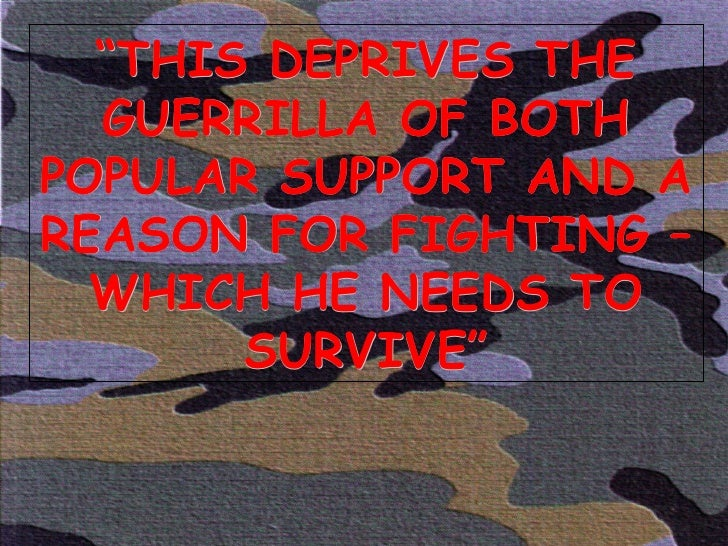 """"""" THIS DEPRIVES THE GUERRILLA OF BOTH POPULAR SUPPORT AND A REASON FOR FIGHTING – WHICH HE NEEDS TO SURVIVE"""""""