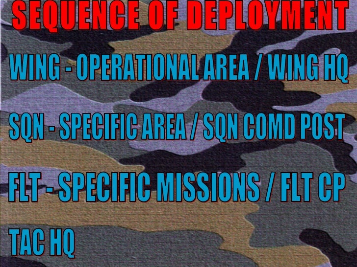 SEQUENCE OF DEPLOYMENT WING - OPERATIONAL AREA / WING HQ SQN - SPECIFIC AREA / SQN COMD POST FLT - SPECIFIC MISSIONS / FLT...